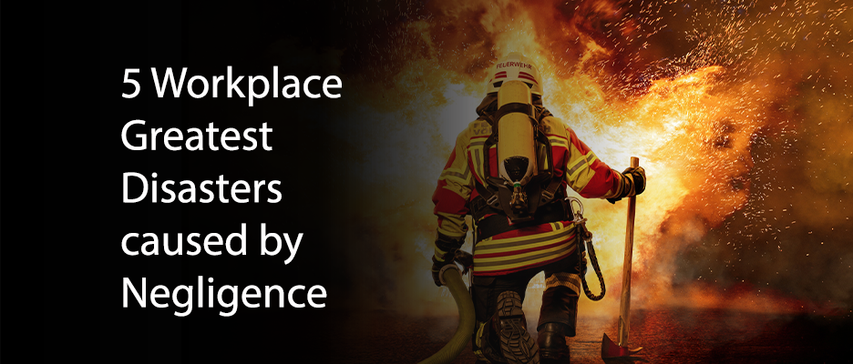 5 Workplace Greatest Disasters caused by Negligence
